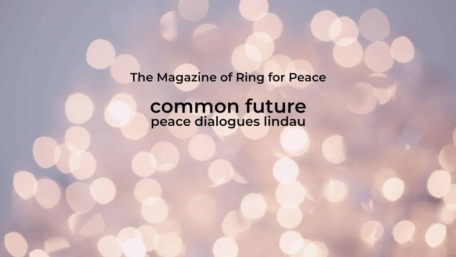 The Magazine of Ring for Peace Common Future Peace Dialogues Lindau